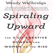 Spiraling Upward: The 5 Co-Creative Powers for Women on the Rise (       UNABRIDGED) by Wendy Wallbridge Narrated by Cyndee Maxwell