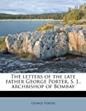 The Letters of the Late Father George Porter, S. J., Archbishop of Bombay