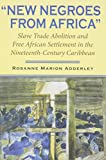 """""""New Negroes from Africa"""": Slave Trade Abolition and Free African Settlement in the Nineteenth-Century Caribbean (Blacks in the Diaspora)"""
