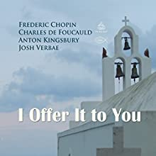 I Offer It to You Performance Auteur(s) : Frederic Chopin, Charles de Foucauld, Anton Kingsbury Narrateur(s) : Josh Verbae