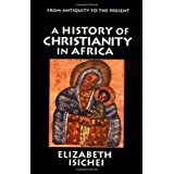 A History of Christianity in Africa: From Antiquity to the Present ~ Elizabeth Allo Isichei