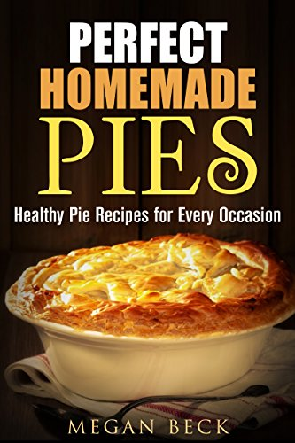 Perfect Homemade Pies: Healthy Pie Recipes for Every Occasion (Bread & Pudding) by Megan Beck