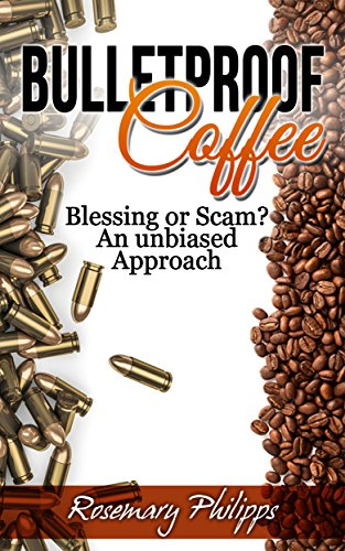 Bulletproof Coffee: Blessing or Scam? An unbiased Approach (Weight Loss, Diet, Upgraded Coffee, Paleo Diet, MTC Oil, Butter Coffee, Upgraded Diet) by Rosemary Philipps