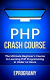 PHP: Crash Course - The Ultimate Beginner�fs Course to Learning PHP Programming in Under 12 Hours (English Edition)