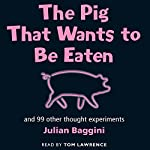 The Pig that Wants to be Eaten: And Ninety-Nine Other Thought Experiments | Julian Baggini