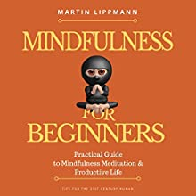 Mindfulness for Beginners: Practical Guide to Mindfulness Meditation & Productive Life: Tips for the 21st Century Human Audiobook by Martin Lippmann Narrated by Harry Roger Williams, III