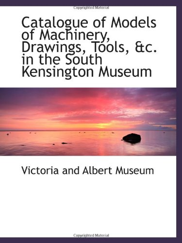 Catalogue of Models of Machinery, Drawings, Tools, &c. in the South Kensington Museum