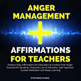 Anger Management Affirmations for Teachers: Positive Daily Affirmations for Educators to Control Their Anger Towards the Students Using the Law of Attraction, Self-Hypnosis, Guided Meditation