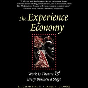 The Experience Economy: Work Is Theatre and Every Business Is a Stage | [B. Joseph Pine II, James H. Gilmore]