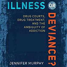 Illness or Deviance?: Drug Courts, Drug Treatment, and the Ambiguity of Addiction | Livre audio Auteur(s) : Jennifer Murphy Narrateur(s) : Colleen Patrick