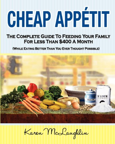 Cheap Appetit: The Complete Guide to Feeding Your Family for Less Than $400 a Month by Karen McLaughlin
