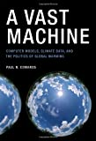 A Vast Machine - Computer Models, Climate Data, and the Politics of Global Warming