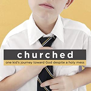 Churched: One Kid's Journey Toward God Despite a Holy Mess | [Matthew Paul Turner]