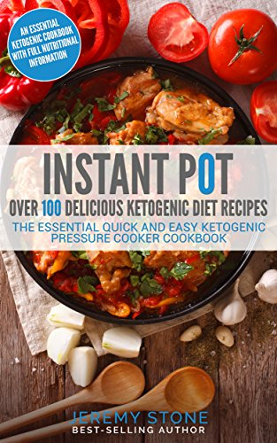 Instant Pot: Over 100 Delicious Ketogenic Diet Recipes: The Essential Quick And Easy Ketogenic Pressure Cooker Cookbook by Jeremy Stone