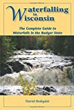 Waterfalling in Wisconsin: The Complete Guide to Waterfalls in the Badger State