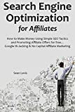 Search Engine Optimization for Affiliates: How to Make Money Using Simple SEO Tactics and Promoting Affiliate Offers for free... Google Hi-Jacking & No Capital Affiliate Marketing