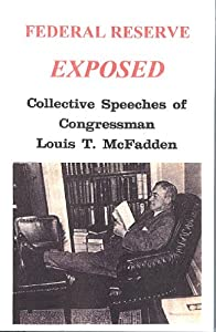 COLLECTIVE SPEECHES OF CONGRESSMAN LOUIS T. McFADDEN Federal Reserve Exposed - Louis T. McFadden 