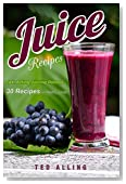 Juice Recipes - Fast Acting Juicing Reboot: 30 Recipes for Healthy Juices