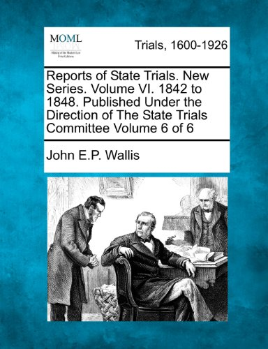 Reports of State Trials. New Series. Volume VI. 1842 to 1848. Published Under the Direction of The State Trials Committee Volume 6 of 6