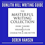 Masterful Writing: Comprising the Dunlith Hill Writing Guides to Story Theory, Verisimilitude, and Character and Archetype | Deren Hansen