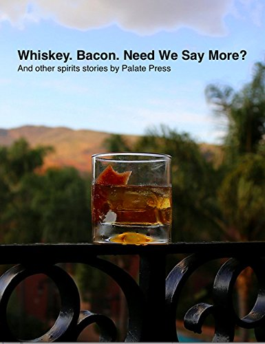 Whiskey. Bacon. Need We Say More?: And other spirits stories from Palate Press by David Honig, Becky Sue Epstein, Arthur Black, W. Blake Gray, Michelle Locke, Gary Thomas, Ryan Reichert, Mary Cressler, Sean Martin
