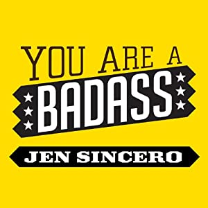 You are a Badass: How to Stop Doubting Your Greatness and Start Living an Awesome Life | [Jen Sincero]