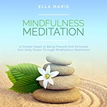 Mindfulness Meditation: 12 Simple Steps to Being Present and Eliminate Your Daily Stress Through Mindfulness Meditation | Livre audio Auteur(s) : Ella Marie Narrateur(s) : Dana Domenick
