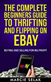 The Complete Beginners Guide To Thrifting And Flipping On eBay: Buying and Selling for Big Profit! (eBay Selling Series Book 2)