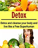 Detox: Detox and Cleanse your Body and Live Like a Free Superhuman: (Learn How to Cleanse your Body NOW, Detox Cleanse, 10 Day Detox Diet Plan)