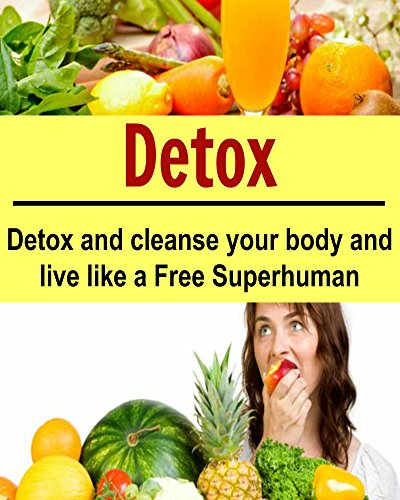 Detox: Detox and Cleanse your Body and Live Like a Free Superhuman: (Learn How to Cleanse your Body NOW, Detox Cleanse, 10 Day Detox Diet Plan) by S. J. Cooper