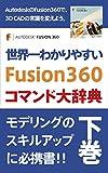 世界一わかりやすい Fusion360コマンド大辞典 下巻: モデリングのスキルアップに必携書!! Fusion360 コマンド大辞典