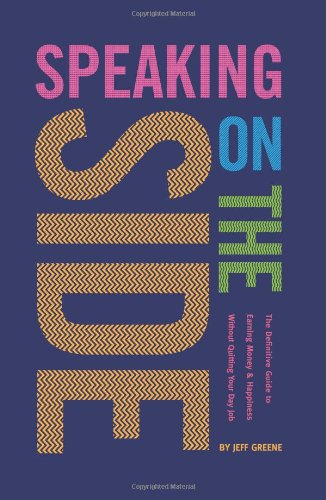 Speaking On The Side: The Definitive Guide To Earning Money & Happiness Without Quitting Your Day Job
