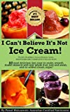 I Cant Believe Its Not Ice Cream!: 93 most delicious, fast, easy-to-make, smooth, frozen desserts with whole fruit, nuts and seeds, and no added cream ... (Worlds Healthiest Frozen Desserts Series)