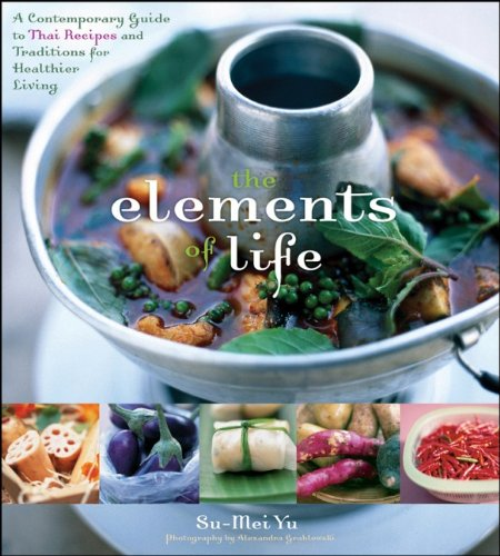The Elements of Life: A Contemporary Guide to Thai Recipes and Traditions for Healthier Living: The Elements of Thai Cooking, Eating, Beauty, and Health