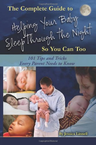 The Complete Guide to Helping Your Baby Sleep Through the Night So You Can Too: 101 Tips and Tricks Every Parent Needs to Know