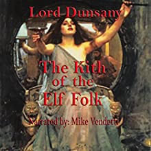 The Kith of the Elf Folk (       UNABRIDGED) by Lord Dunsany Narrated by Mike Vendetti