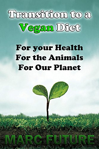Transition Guide To A Vegan Diet: For Your Health, For The Animals And For Our Planet (Vegan, Vegan Diet, Animal Cruelty, Animals, Planet, Planet Destruction, Health)