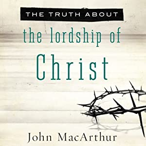 The Truth About the Lordship of Christ | [John MacArthur]