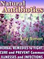 Natural Antibiotics: Herbal Remedies to Fight,Cure and Prevent Common Illnesses and Infections. (2-nd Edition April 2015).