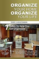 Organize Your Home Organize Your Life: 7 Rules To Help You Get Organized and Stay Organized