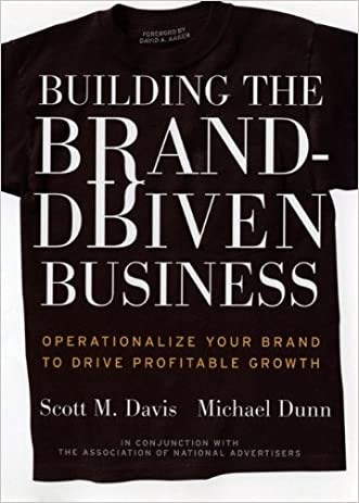 Building the Brand-Driven Business: Operationalize Your Brand to Drive Profitable Growth written by Scott M. Davis