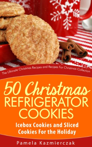 50 Christmas Refrigerator Cookies - Icebox Cookies and Sliced Cookies For the Holiday (The Ultimate Christmas Recipes and Recipes For Christmas Collection Book 8) by Pamela Kazmierczak