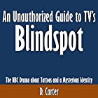 An Unauthorized Guide to TV's Blindspot: The NBC Drama About Tattoos and a Mysterious Identity (       ungekürzt) von D. Carter Gesprochen von: Scott Clem