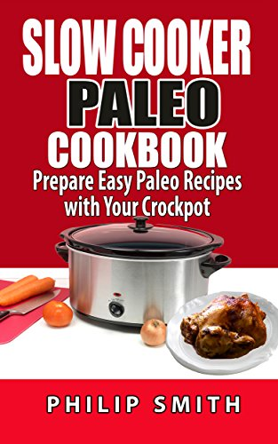 Slow Cooker Paleo Cookbook. Prepare Easy Paleo Recipes with your Crockpot by Philip Smith