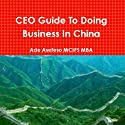 CEO Guide to Doing Business in China Audiobook by Ade Asefeso, MCIPS MBA Narrated by Art Hadley