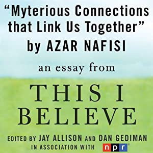 Mysterious Connections that Link Us Together: A 'This I Believe' Essay | [Azar Nafisi]