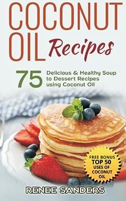 Coconut Oil Recipes: 75 Delicious & Healthy Soup to Dessert Recipes using Coconut Oil