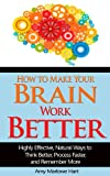 How to Make Your Brain Work Better: Highly Effective, Natural Ways to Think Better, Process Faster, and Remember More