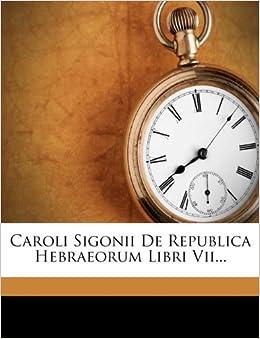 Caroli Sigonii De Republica Hebraeorum Libri Vii... (French Edition): Carlo Sigonio