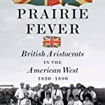 Prairie Fever: British Aristocrats in the American West 1830-1890 | Peter Pagnamenta